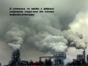 В котельных, на заводах и фабриках установить сооружения для очистки выбросов