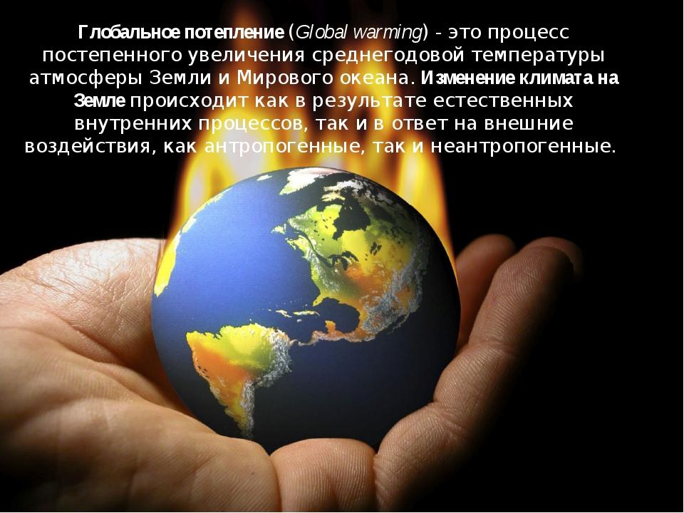 Глобальное потепление (Global warming) - это процесс постепенного увеличения...