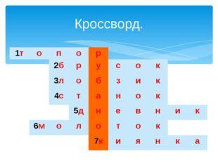 Кроссворд. 1т о п о р 2б р у с о к 3л о б з и к 4с т а н о к 5д н е в н и к