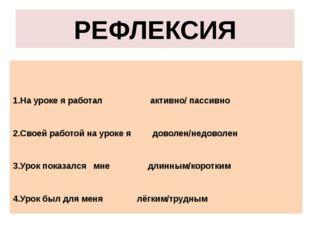 РЕФЛЕКСИЯ 1.На уроке я работал активно/ пассивно 2.Своей работой на уроке я д
