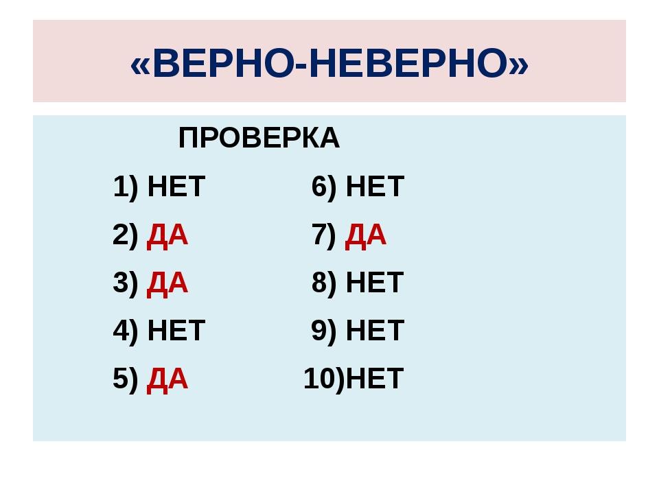 «ВЕРНО-НЕВЕРНО» ПРОВЕРКА 1) НЕТ 6) НЕТ 2) ДА 7) ДА 3) ДА 8) НЕТ 4) НЕТ 9) НЕТ...