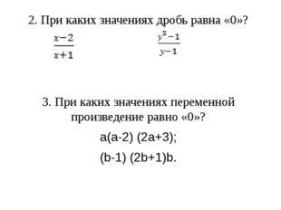 2. При каких значениях дробь равна «0»? 3. При каких значениях переменной про