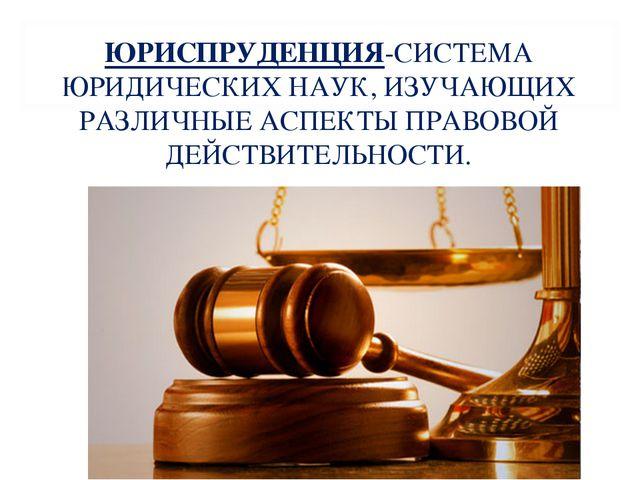 ЮРИСПРУДЕНЦИЯ-СИСТЕМА ЮРИДИЧЕСКИХ НАУК, ИЗУЧАЮЩИХ РАЗЛИЧНЫЕ АСПЕКТЫ ПРАВОВОЙ...