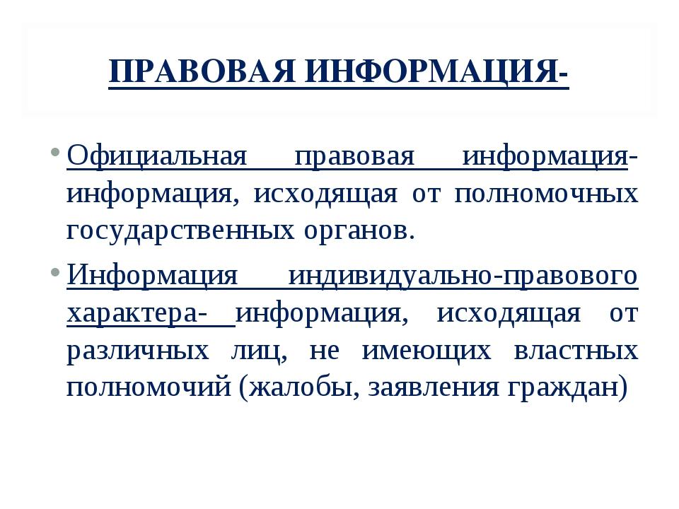 ПРАВОВАЯ ИНФОРМАЦИЯ- Официальная правовая информация-информация, исходящая от...