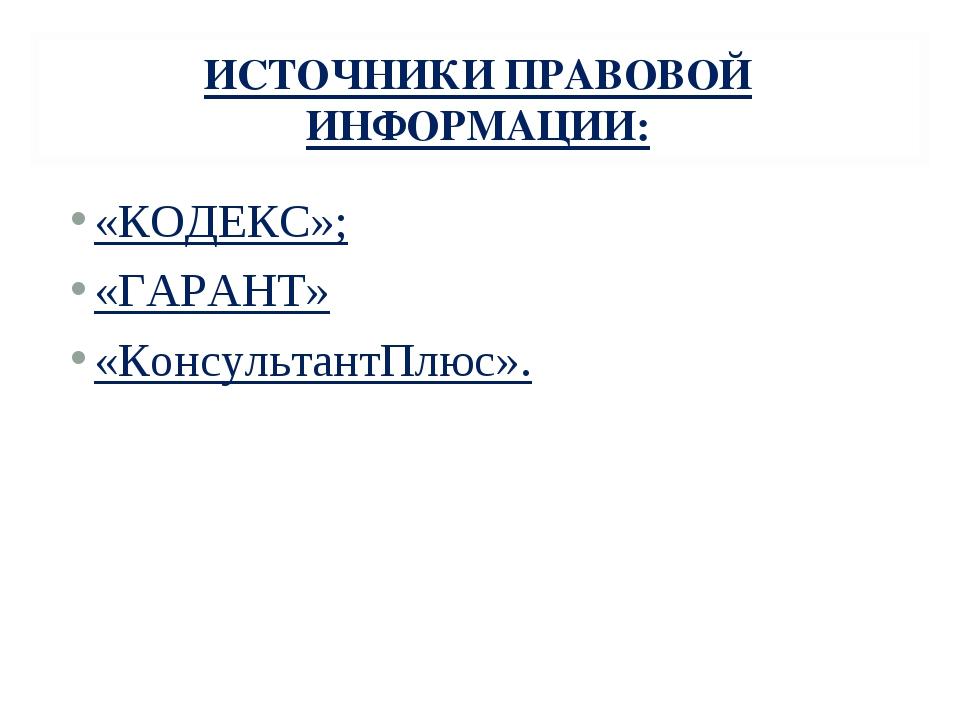 ИСТОЧНИКИ ПРАВОВОЙ ИНФОРМАЦИИ: «КОДЕКС»; «ГАРАНТ» «КонсультантПлюс».
