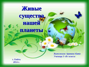 Живые существа нашей планеты Выполнила: Аравина Катя Ученица 3 «В» класса г.