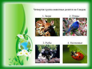Четвертая группа животные делится на 6 видов: 1. Звери 2. Птицы 3. Рыбы 4. На