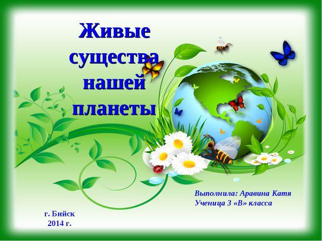 Живые существа нашей планеты Выполнила: Аравина Катя Ученица 3 «В» класса г....