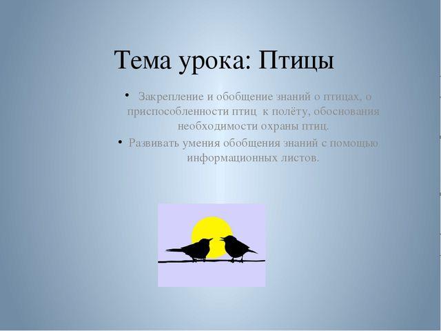 Тема урока: Птицы Закрепление и обобщение знаний о птицах, о приспособленнос...
