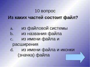 10 вопрос Из каких частей состоит файл? a.из файловой системы b.из названия