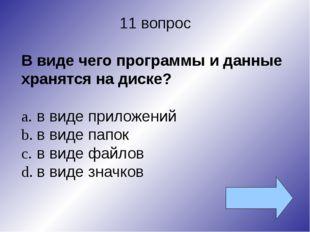 11 вопрос В виде чего программы и данные хранятся на диске? a.в виде приложе