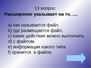 13 вопрос Расширение указывает на то, .... как называется файл. где размещает