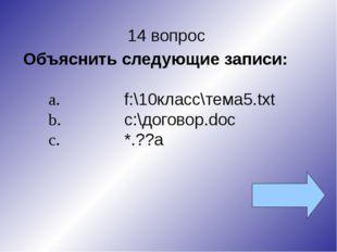 14 вопрос Объяснить следующие записи: a.f:\10класс\тема5.txt b.с:\договор.d