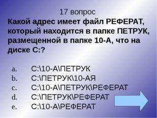 17 вопрос Какой адрес имеет файл РЕФЕРАТ, который находится в папке ПЕТРУК, р