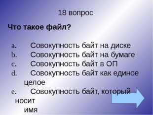 18 вопрос Что такое файл? a.Совокупность байт на диске b.Совокупность байт