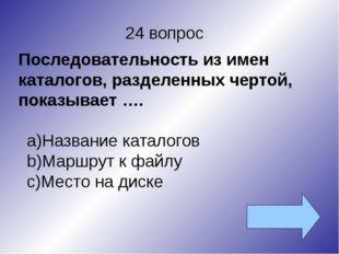 24 вопрос Последовательность из имен каталогов, разделенных чертой, показывае