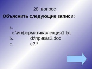 28 вопрос Объяснить следующие записи: a.с:\информатика\лекция1.txt b.d:\при