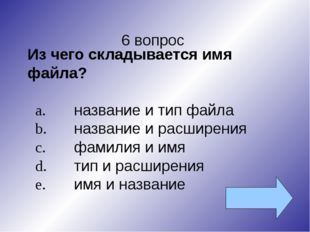 6 вопрос Из чего складывается имя файла? a.название и тип файла b.название