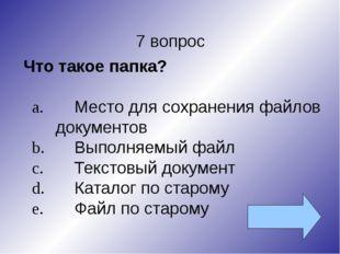 7 вопрос Что такое папка? a.Место для сохранения файлов документов b.Выполн