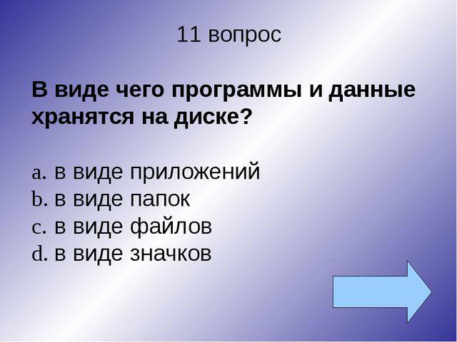 11 вопрос В виде чего программы и данные хранятся на диске? a.в виде приложе...