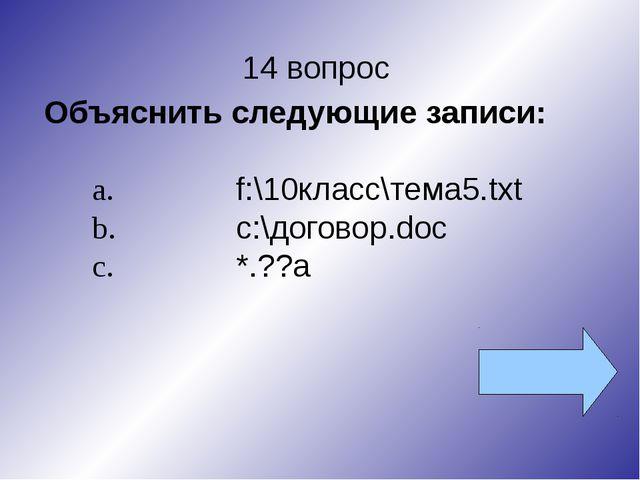 14 вопрос Объяснить следующие записи: a.f:\10класс\тема5.txt b.с:\договор.d...