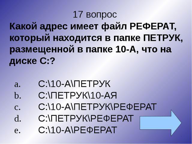 17 вопрос Какой адрес имеет файл РЕФЕРАТ, который находится в папке ПЕТРУК, р...