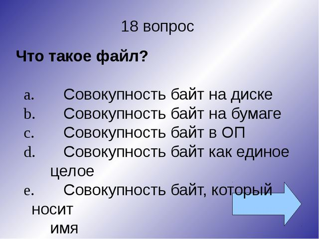 18 вопрос Что такое файл? a.Совокупность байт на диске b.Совокупность байт...