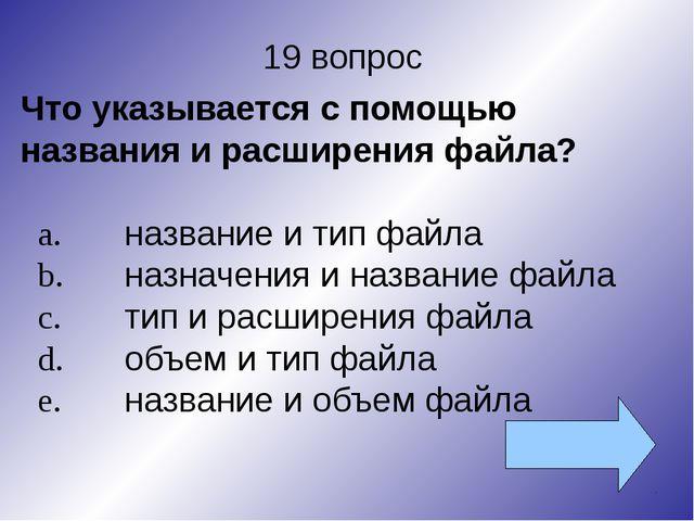 19 вопрос Что указывается с помощью названия и расширения файла? a.название...