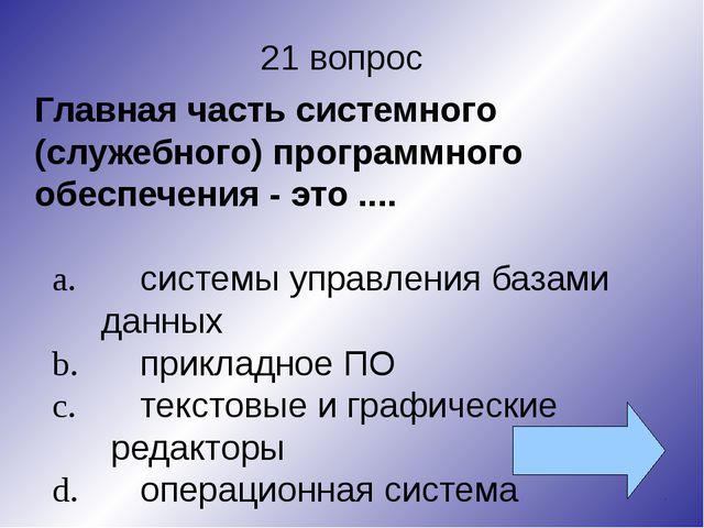21 вопрос Главная часть системного (служебного) программного обеспечения - эт...