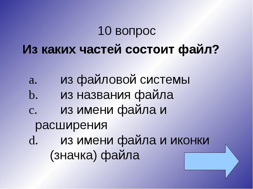 10 вопрос Из каких частей состоит файл? a.из файловой системы b.из названия...
