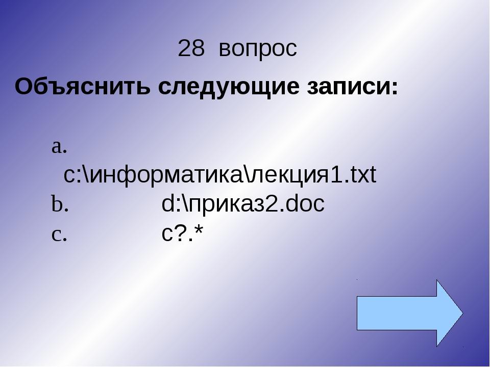 28 вопрос Объяснить следующие записи: a.с:\информатика\лекция1.txt b.d:\при...