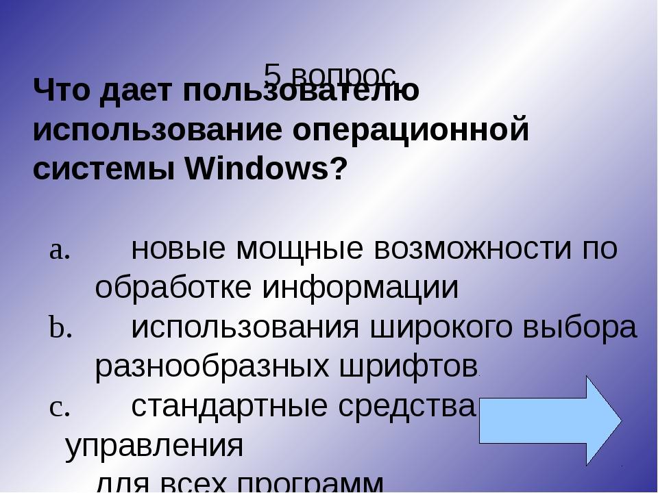 5 вопрос Что дает пользователю использование операционной системы Wіndows? a....