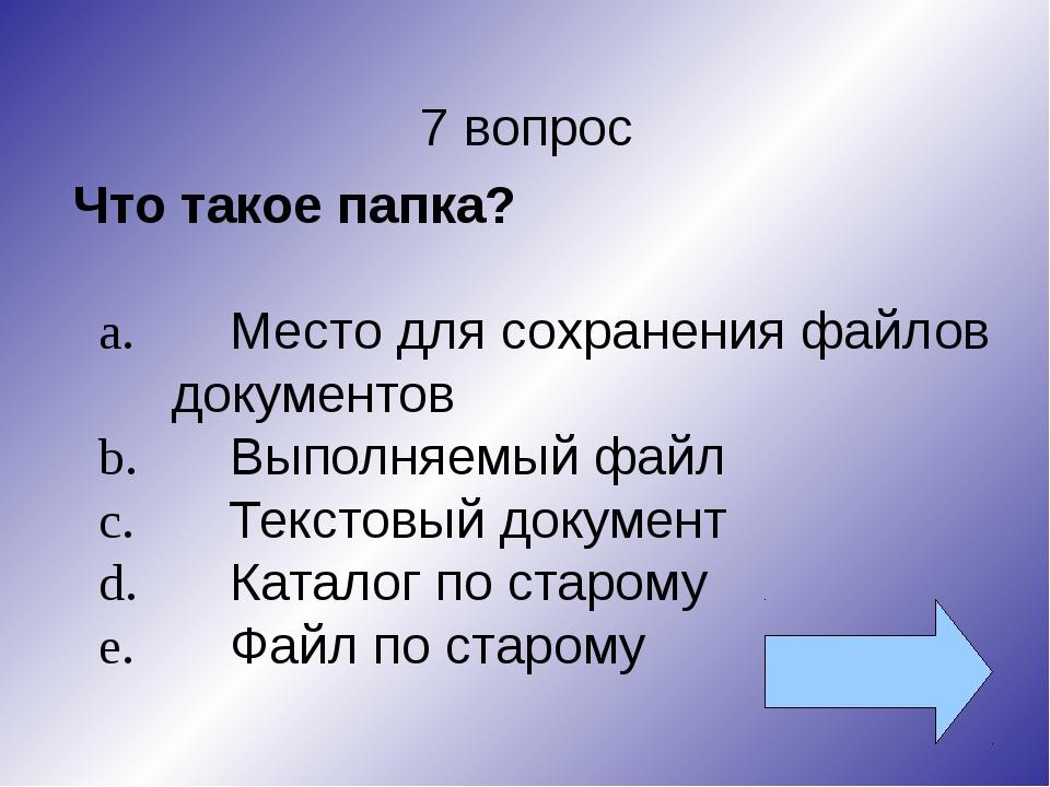7 вопрос Что такое папка? a.Место для сохранения файлов документов b.Выполн...