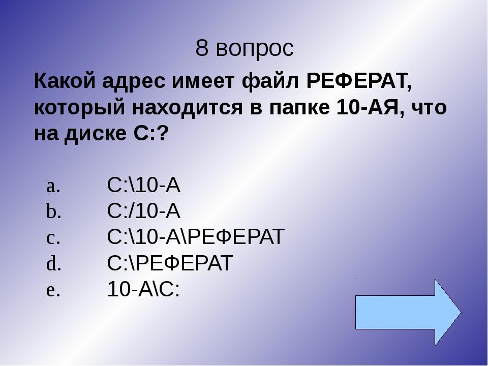 8 вопрос Какой адрес имеет файл РЕФЕРАТ, который находится в папке 10-АЯ, что...