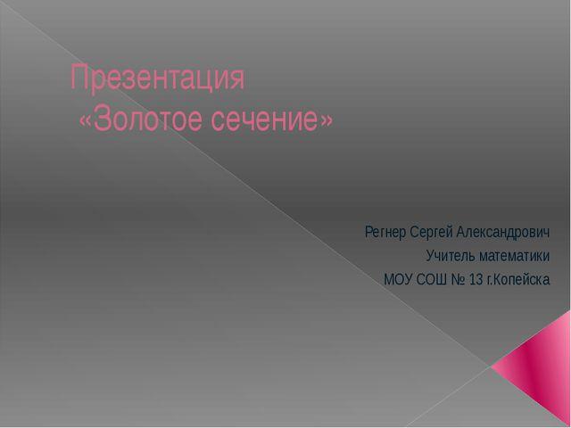 Презентация «Золотое сечение» Регнер Сергей Александрович Учитель математики...
