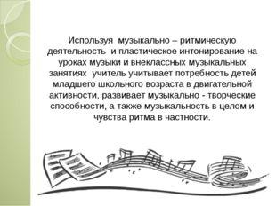 Используя музыкально – ритмическую деятельность и пластическое интонирование
