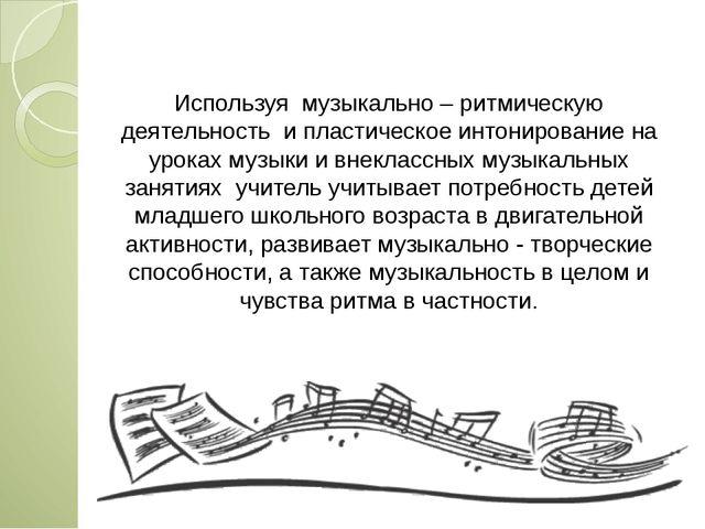 Используя музыкально – ритмическую деятельность и пластическое интонирование...