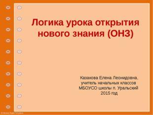 Логика урока открытия нового знания (ОНЗ) Казакова Елена Леонидовна, учитель