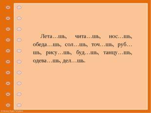 Лета…шь, чита…шь, нос…шь, обеда…шь, сол…шь, точ…шь, руб…шь, рису…шь, буд…шь,