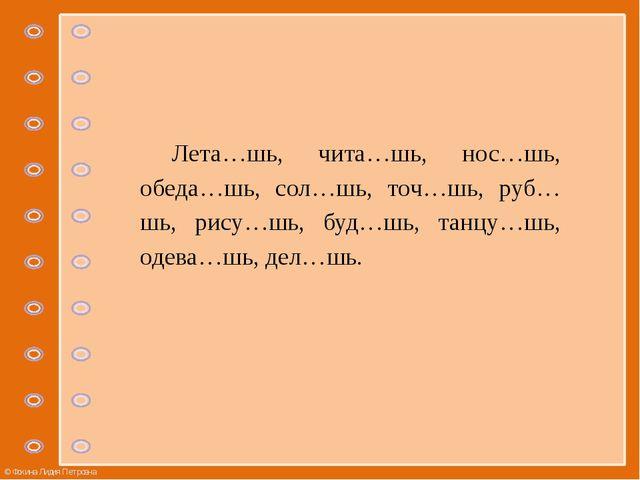 Лета…шь, чита…шь, нос…шь, обеда…шь, сол…шь, точ…шь, руб…шь, рису…шь, буд…шь,...