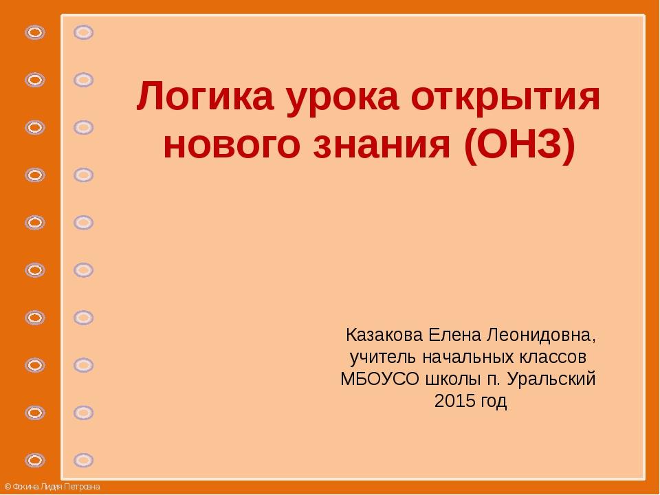 Логика урока открытия нового знания (ОНЗ) Казакова Елена Леонидовна, учитель...