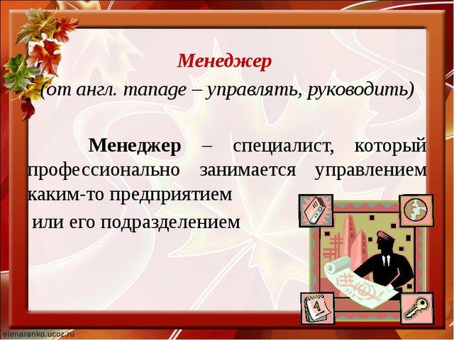 Менеджер (от англ. manage – управлять, руководить) Менеджер – специалист, ко...