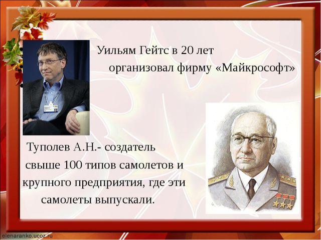 Уильям Гейтс в 20 лет организовал фирму «Майкрософт» Туполев А.Н.- создатель...