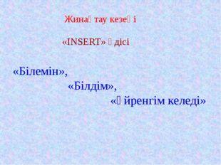 Жинақтау кезеңі «INSERT» әдісі «Білемін», «Білдім», «Үйренгім келеді»