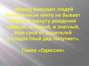 «Между живущих людей безымянным никто не бывает Вовсе; в минуту рождения кажд