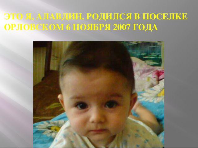 ЭТО Я, АЛАВДИН. РОДИЛСЯ В ПОСЕЛКЕ ОРЛОВСКОМ 6 НОЯБРЯ 2007 ГОДА