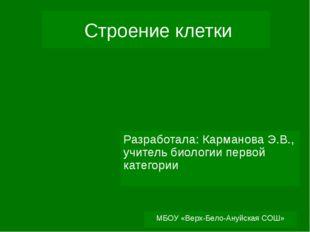 МБОУ «Верх-Бело-Ануйская СОШ» Строение клетки Разработала: Карманова Э.В., уч