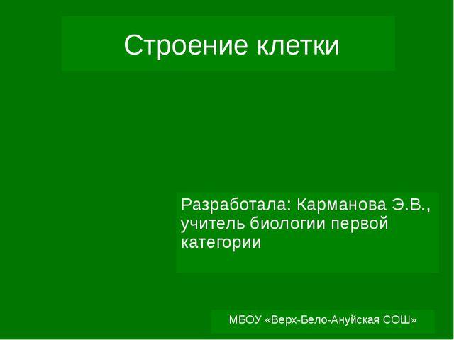 МБОУ «Верх-Бело-Ануйская СОШ» Строение клетки Разработала: Карманова Э.В., уч...