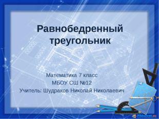 Равнобедренный треугольник Математика 7 класс МБОУ СШ №12 Учитель: Шудраков Н