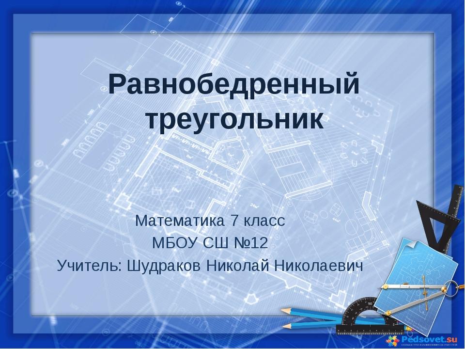 Равнобедренный треугольник Математика 7 класс МБОУ СШ №12 Учитель: Шудраков Н...